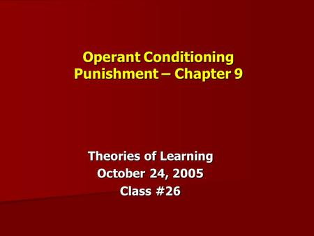 Operant Conditioning Punishment – Chapter 9 Theories of Learning October 24, 2005 Class #26.