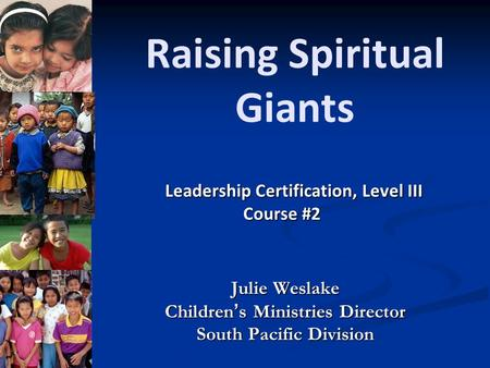Raising Spiritual Giants Julie Weslake Children's Ministries Director South Pacific Division Leadership Certification, Level III Course #2 Course #2.