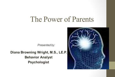 The Power of Parents Diana Browning Wright, M.S., LE.P. Behavior Analyst Psychologist Presented by: