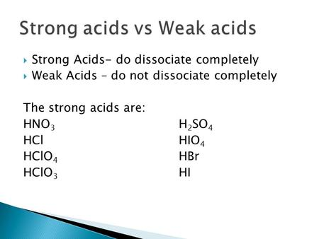  Strong Acids- do dissociate completely  Weak Acids – do not dissociate completely The strong acids are: HNO 3 H 2 SO 4 HClHIO 4 HClO 4 HBr HClO 3 HI.
