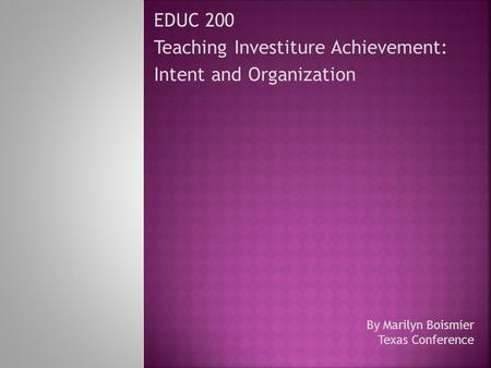 EDUC 200 Teaching Investiture Achievement: Intent and Organization By Marilyn Boismier Texas Conference.