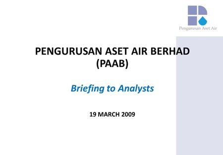 PENGURUSAN ASET AIR BERHAD (PAAB) Briefing to Analysts 19 MARCH 2009.