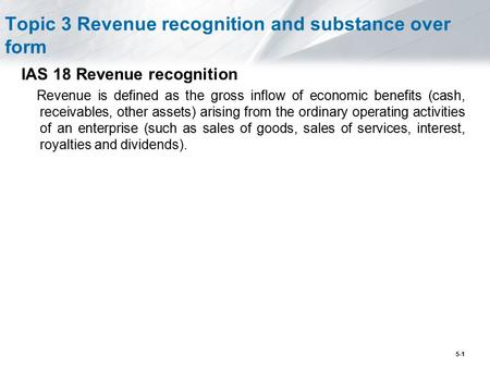 5-1 Topic 3 Revenue recognition and substance over form IAS 18 Revenue recognition Revenue is defined as the gross inflow of economic benefits (cash, receivables,