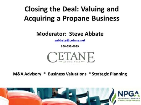 Closing the Deal: Valuing and Acquiring a Propane Business Moderator: Steve Abbate 860-592-0089 M&A Advisory * Business Valuations *