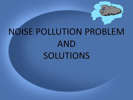 "NOISE POLLUTION PROBLEM AND SOLUTIONS. POLLUTION ""Pollution means any contamination of air, soil, water and environment., Even loud noise and sound is."