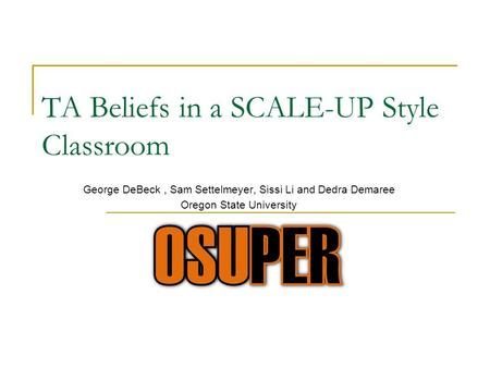 TA Beliefs in a SCALE-UP Style Classroom George DeBeck, Sam Settelmeyer, Sissi Li and Dedra Demaree Oregon State University.