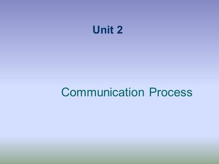 Unit 2 Communication Process. Components of Comm. Process Context - The people, occasion, & task. Physical Environment - Your surroundings are. Affects.