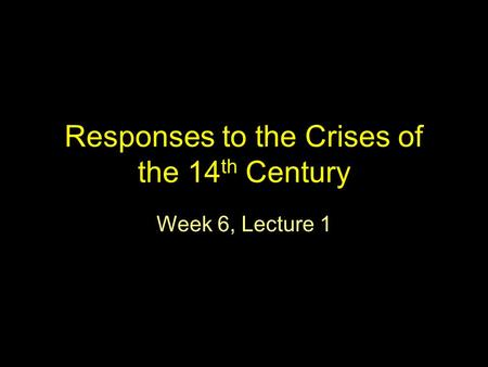 Responses to the Crises of the 14 th Century Week 6, Lecture 1.