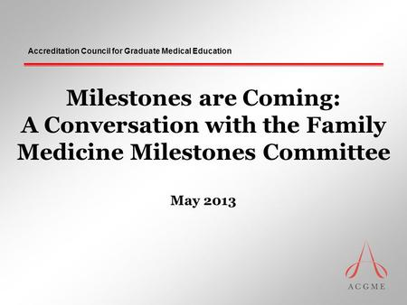 Accreditation Council for Graduate Medical Education Milestones are Coming: A Conversation with the Family Medicine Milestones Committee May 2013.
