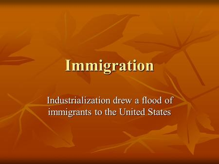 Immigration Industrialization drew a flood of immigrants to the United States.