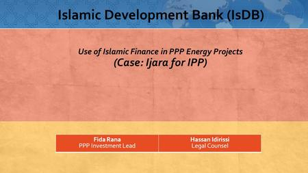 Use of Islamic Finance in PPP Energy Projects (Case: Ijara for IPP) Fida Rana PPP Investment Lead Hassan Idirissi Legal Counsel Islamic Development Bank.