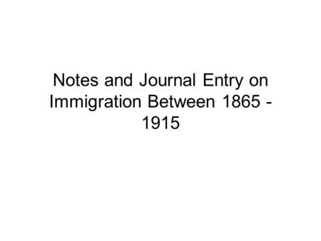 Notes and Journal Entry on Immigration Between 1865 - 1915.