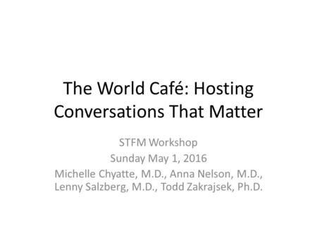 The World Café: Hosting Conversations That Matter STFM Workshop Sunday May 1, 2016 Michelle Chyatte, M.D., Anna Nelson, M.D., Lenny Salzberg, M.D., Todd.