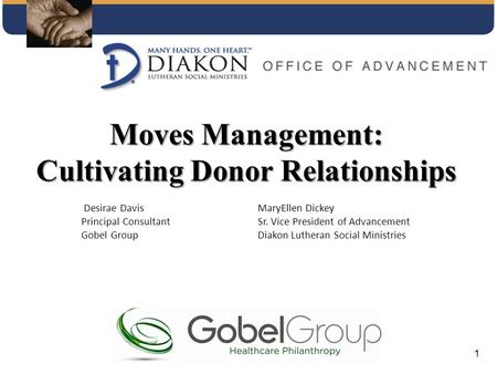 Moves Management: Cultivating Donor Relationships Desirae DavisMaryEllen Dickey Principal ConsultantSr. Vice President of Advancement Gobel Group Diakon.