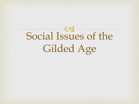  Social Issues of the Gilded Age.   Many young women worked in factories that made textiles  They tended to be young and single  Often wages were.