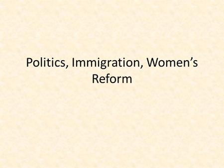 "Politics, Immigration, Women's Reform. Politics Laissez Faire – Means ""Hands Off"" – Government stayed out of business Pendleton Civil Service Act ended."