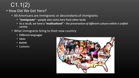 "C1.1(2) How Did We Get Here? All Americans are immigrants or descendants of immigrants ""immigrants"" – people who come here from other lands As a result,"