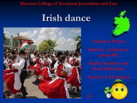 Irish dance Kherson College of Economy Journalism and Law Collective Project Made by students of group 402 Masha Vershina and Dash Melnichuk Teacher: L.Vitvitskaya.