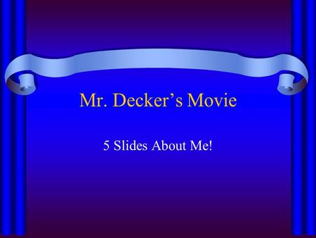 Mr. Decker's Movie 5 Slides About Me!. Music I love to listen to just about everything! I have been to 12 big concerts! I play percussion, banjo, and.