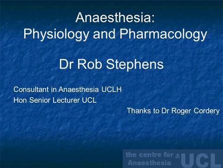 Anaesthesia: Physiology and Pharmacology Dr Rob Stephens Consultant in Anaesthesia UCLH Hon Senior Lecturer UCL Thanks to Dr Roger Cordery.