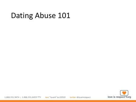 Dating Abuse 101. Highlights Define healthy relationships What is dating abuse? Consent What to look for How to help Safety planning Resources.