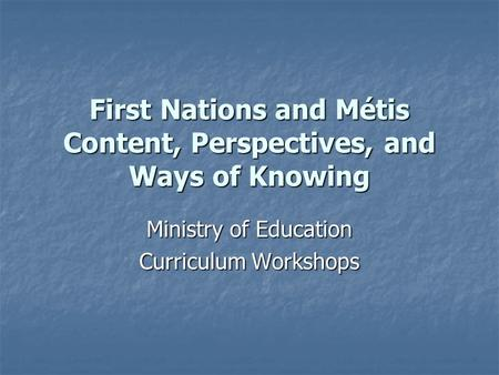 First Nations and Métis Content, Perspectives, and Ways of Knowing Ministry of Education Curriculum Workshops.