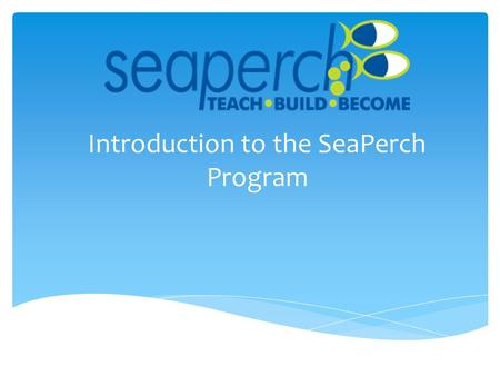 Introduction to the SeaPerch Program. The Story of SeaPerch SeaPerch began as one project in a book entitled How to Build an Underwater Robot, by Harry.