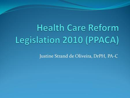 Justine Strand de Oliveira, DrPH, PA-C. Objective: Describe the major features of the Patient Protection and Affordable Care Act (PPACA) that will impact.