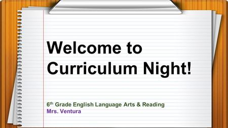 Welcome to Curriculum Night! 6 th Grade English Language Arts & Reading Mrs. Ventura.