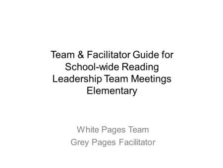 White Pages Team Grey Pages Facilitator Team & Facilitator Guide for School-wide Reading Leadership Team Meetings Elementary.