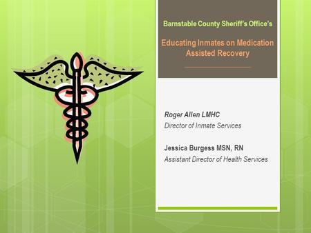 Barnstable County Sheriff's Office's Educating Inmates on Medication Assisted Recovery _________________ Roger Allen LMHC Director of Inmate Services Jessica.
