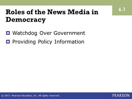 Roles of the News Media in Democracy  Watchdog Over Government  Providing Policy Information 6.1 © 2015 Pearson Education, Inc. All rights reserved.