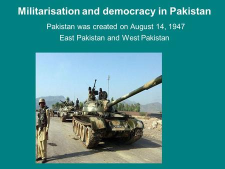 Militarisation and democracy in Pakistan Pakistan was created on August 14, 1947 East Pakistan and West Pakistan.