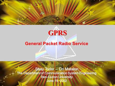 GPRS General Packet Radio Service Shay Toder – Ori Matalon The Department of Communication System Engineering Ben-Gurion University June 19, 2002.
