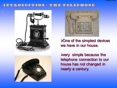  One of the simplest devices we have in our house.  very simple because the telephone connection to our house has not changed in nearly a century. Introduction.