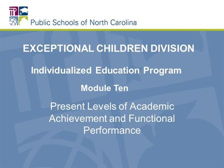 Present Levels of Academic Achievement and Functional Performance EXCEPTIONAL CHILDREN DIVISION Individualized Education Program Module Ten.