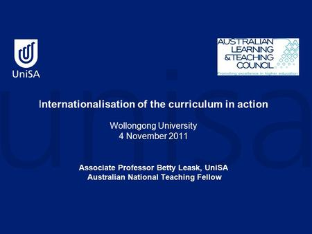Internationalisation of the curriculum in action Wollongong University 4 November 2011 Associate Professor Betty Leask, UniSA Australian National Teaching.