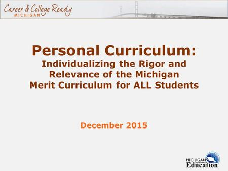Personal Curriculum: Individualizing the Rigor and Relevance of the Michigan Merit Curriculum for ALL Students December 2015 1.