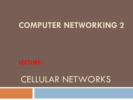 COMPUTER NETWORKING 2 LECTURE : CELLULAR NETWORKS.