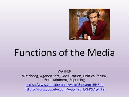 Functions of the Media WASPER Watchdog, Agenda sets, Socialization, Political forum, Entertainment, Reporting https://www.youtube.com/watch?v=SeoxtBH6ojI.