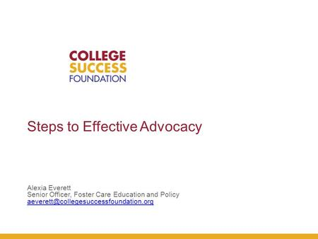 Steps to Effective Advocacy Alexia Everett Senior Officer, Foster Care Education and Policy