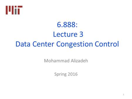 6.888: Lecture 3 Data Center Congestion Control Mohammad Alizadeh Spring 2016 1.