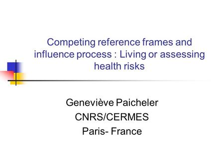 Competing reference frames and influence process : Living or assessing health risks Geneviève Paicheler CNRS/CERMES Paris- France.