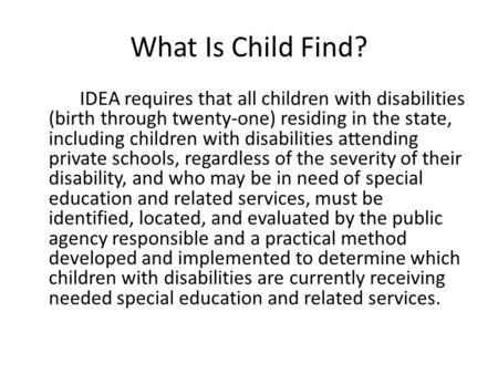 What Is Child Find? IDEA requires that all children with disabilities (birth through twenty-one) residing in the state, including children with disabilities.