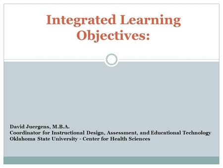 Integrated Learning Objectives: David Juergens, M.B.A. Coordinator for Instructional Design, Assessment, and Educational Technology Oklahoma State University.