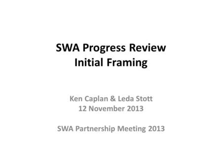 SWA Progress Review Initial Framing Ken Caplan & Leda Stott 12 November 2013 SWA Partnership Meeting 2013.