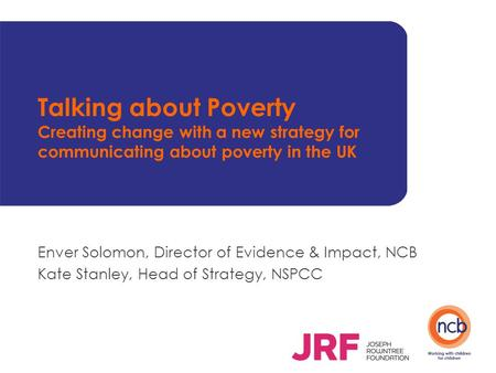 Talking about Poverty Creating change with a new strategy for communicating about poverty in the UK Enver Solomon, Director of Evidence & Impact, NCB Kate.