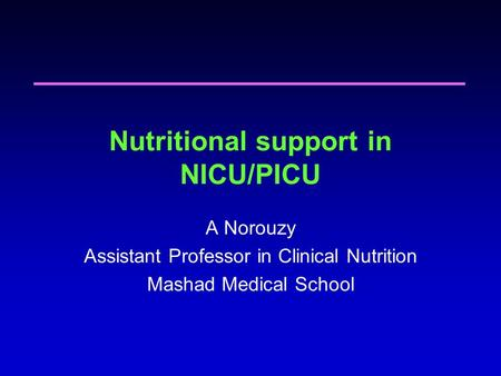 Nutritional support in NICU/PICU A Norouzy Assistant Professor in Clinical Nutrition Mashad Medical School.