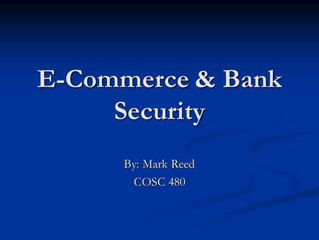 E-Commerce & Bank Security By: Mark Reed COSC 480.