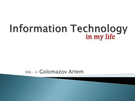 SPK – 4 Golomazov Artem in my life. Hello! My name is Artem and I'd like to tell you about Information Technology by using Information Technology! It.